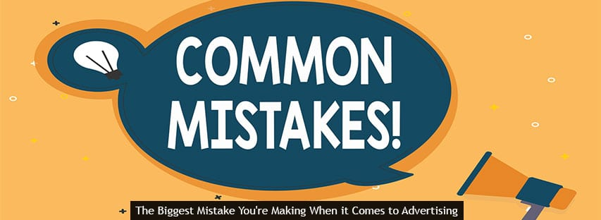 The Biggest Mistake You're Making When it Comes to Advertising